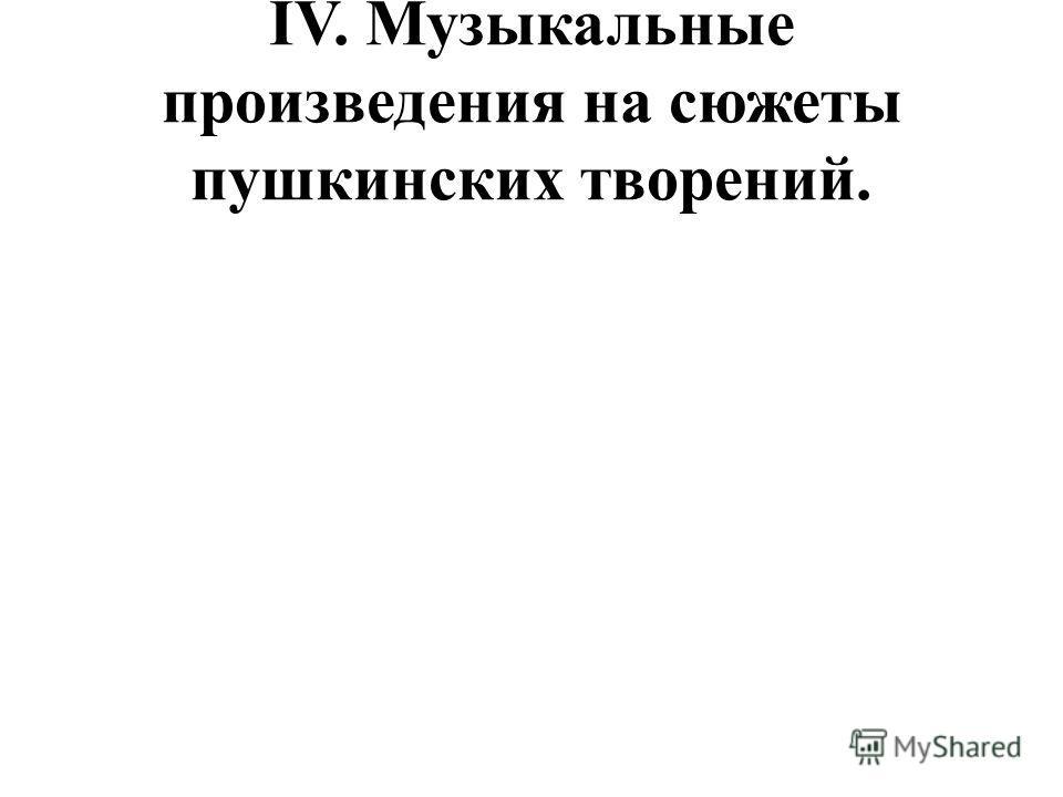 IV. Музыкальные произведения на сюжеты пушкинских творений.