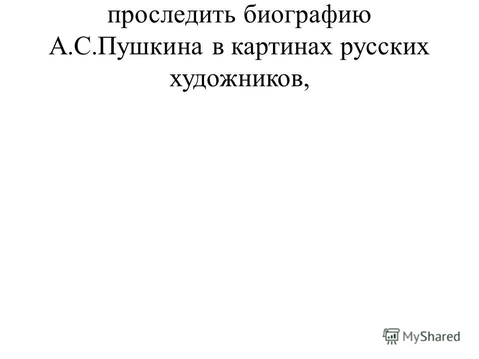 проследить биографию А.С.Пушкина в картинах русских художников,