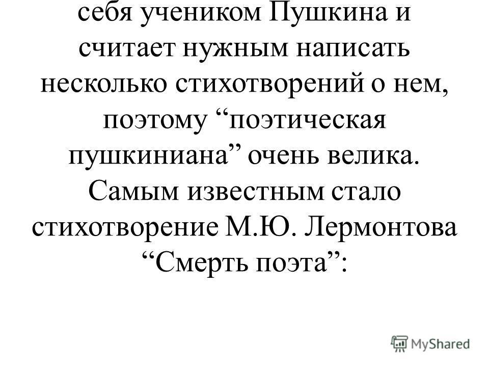 Слайд 25. Ученик 1: Но, тем не менее, А.С.Пушкин сыграл огромную роль в творчестве всех последующих писателей и поэтов. Каждый из них чувствует себя учеником Пушкина и считает нужным написать несколько стихотворений о нем, поэтому поэтическая пушкини
