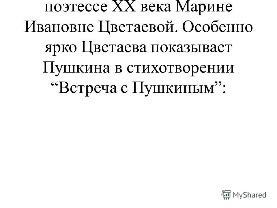 Слайд 29. Ученик 5: Очень близок Пушкин был также поэтессе XX века Марине Ивановне Цветаевой. Особенно ярко Цветаева показывает Пушкина в стихотворении Встреча с Пушкиным: