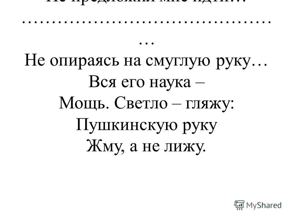 Пушкин! – Ты знал бы по первому слову, Кто у тебя на пути! И просиял бы, и под руку в гору Не предложил мне идти… …………………………………… … Не опираясь на смуглую руку… Вся его наука – Мощь. Светло – гляжу: Пушкинскую руку Жму, а не лижу.