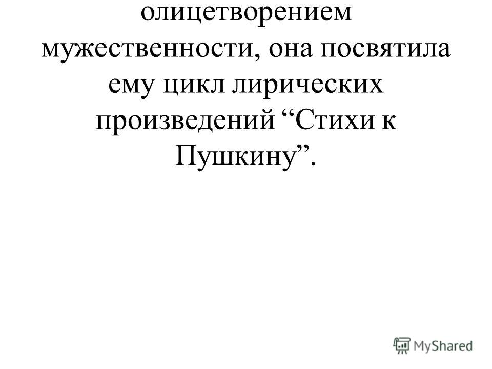 Слайд 30. Ученик 6: Пушкин был для Марины Цветаевой олицетворением мужественности, она посвятила ему цикл лирических произведений Стихи к Пушкину.