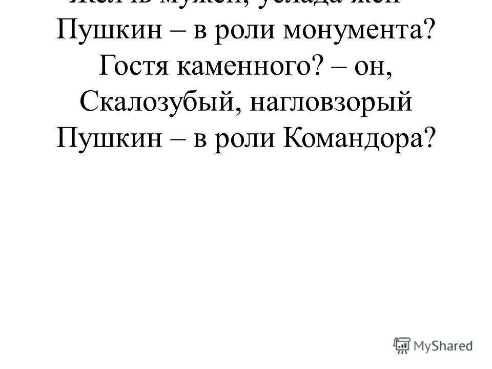Бич жандармов, бог студентов, Желчь мужей, услада жен – Пушкин – в роли монумента? Гостя каменного? – он, Скалозубый, нагловзорый Пушкин – в роли Командора?