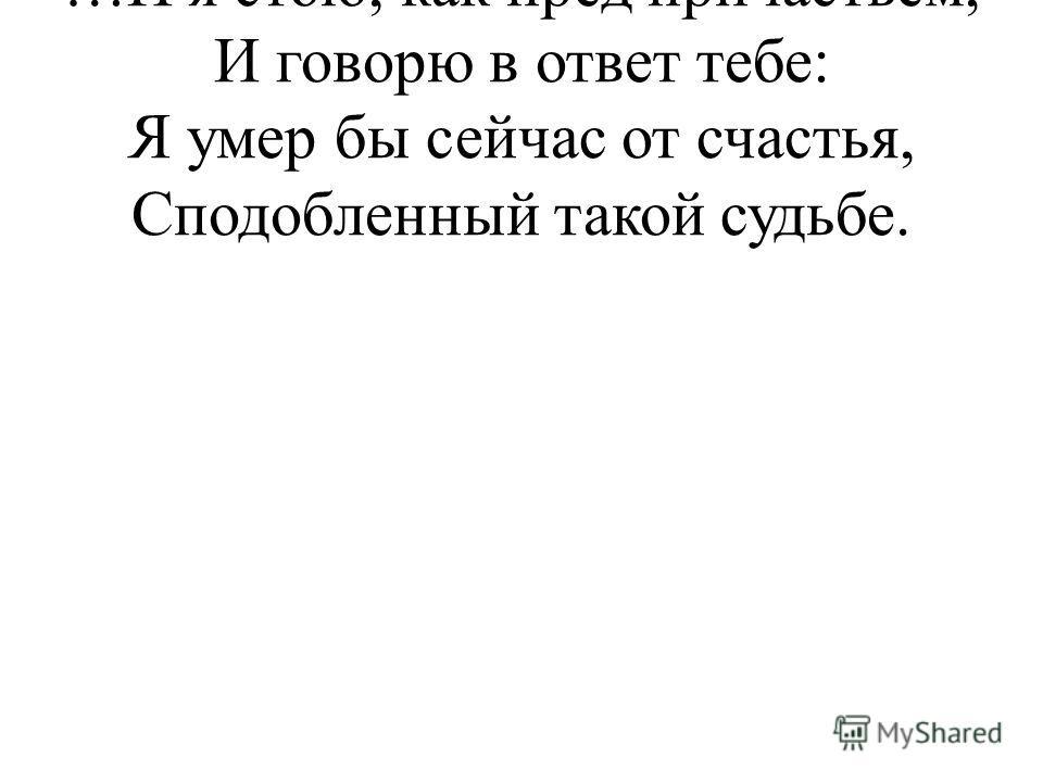 …И я стою, как пред причастьем, И говорю в ответ тебе: Я умер бы сейчас от счастья, Сподобленный такой судьбе.