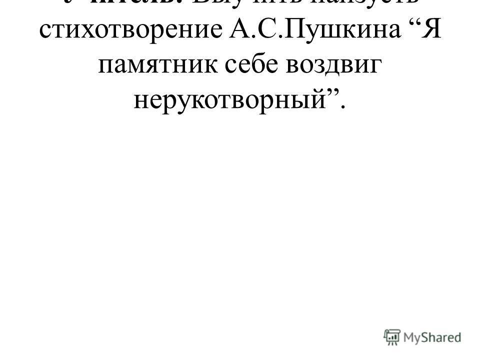 Учитель: Выучить наизусть стихотворение А.С.Пушкина Я памятник себе воздвиг нерукотворный.