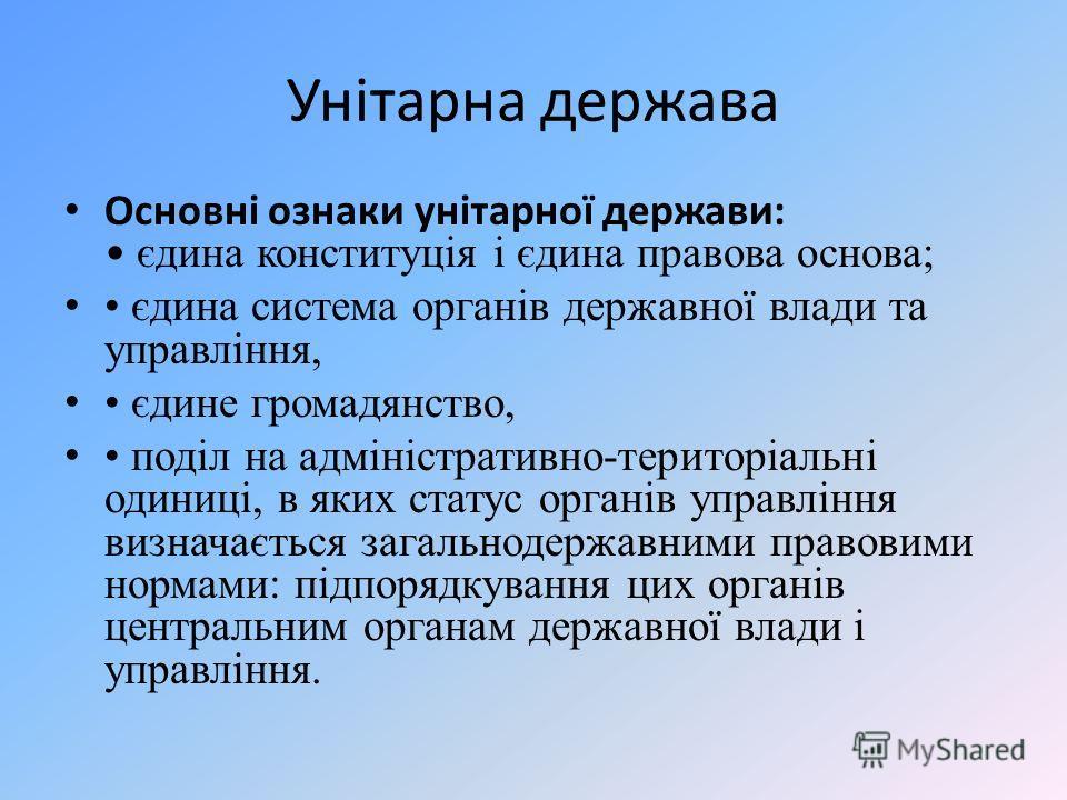 Унітарна держава Основні ознаки унітарної держави: єдина конституція і єдина правова основа; єдина система органів державної влади та управління, єдине громадянство, поділ на адміністративно-територіальні одиниці, в яких статус органів управління виз