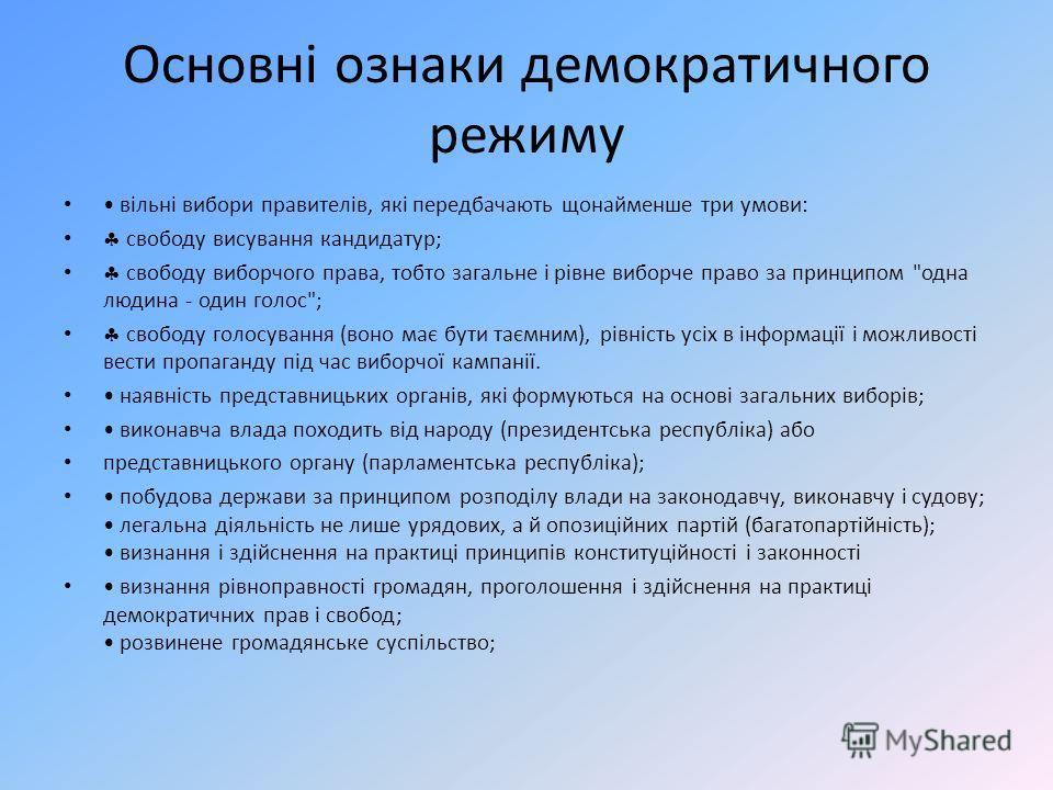 Основні ознаки демократичного режиму вільні вибори правителів, які передбачають щонайменше три умови: свободу висування кандидатур; свободу виборчого права, тобто загальне і рівне виборче право за принципом