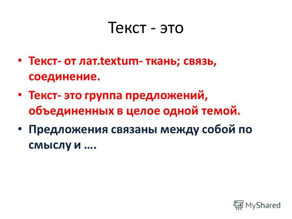 Текст - это Текст- от лат.textum- ткань; связь, соединение. Текст- это группа предложений, объединенных в целое одной темой. Предложения связаны между собой по смыслу и ….