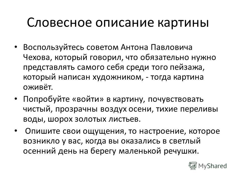 Словесное описание картины Воспользуйтесь советом Антона Павловича Чехова, который говорил, что обязательно нужно представлять самого себя среди того пейзажа, который написан художником, - тогда картина оживёт. Попробуйте «войти» в картину, почувство