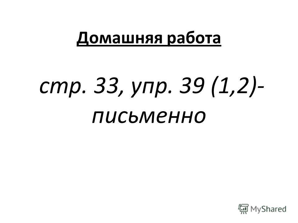 Домашняя работа стр. 33, упр. 39 (1,2)- письменно