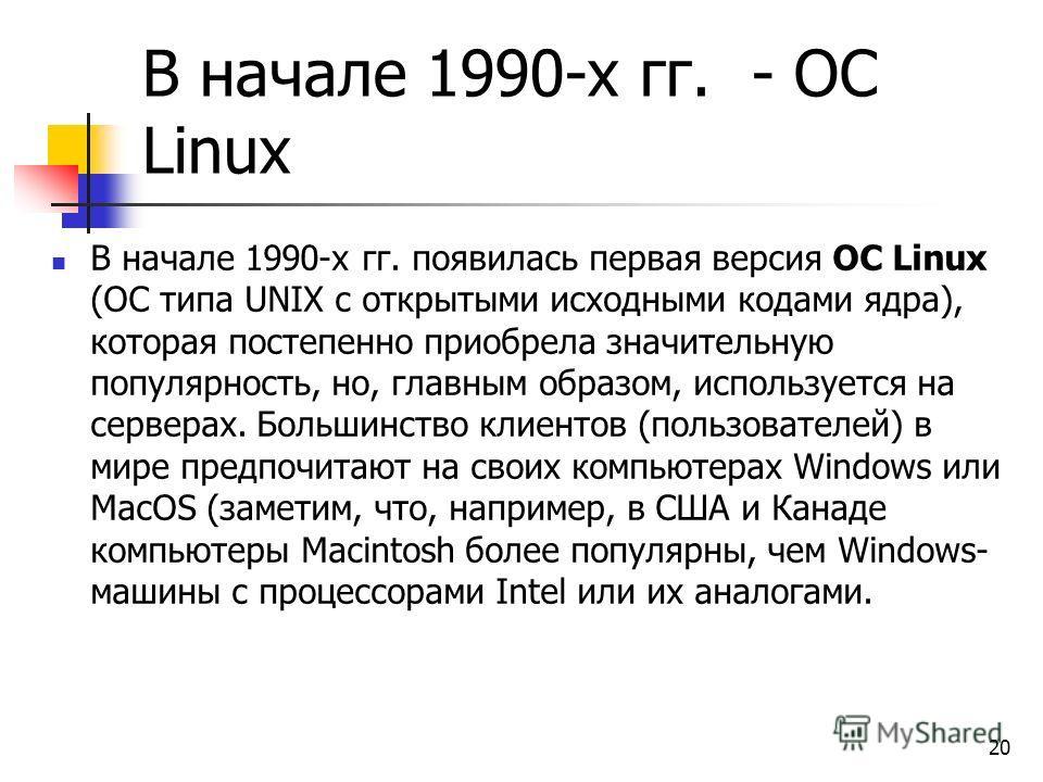 В начале 1990-х гг. - ОС Linux В начале 1990-х гг. появилась первая версия ОС Linux (ОС типа UNIX с открытыми исходными кодами ядра), которая постепенно приобрела значительную популярность, но, главным образом, используется на серверах. Большинство к