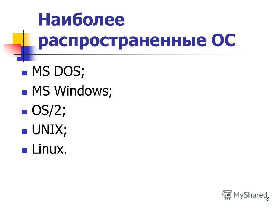 8 Наиболее распространенные ОС МS DOS; MS Windows; OS/2; UNIX; Linux.