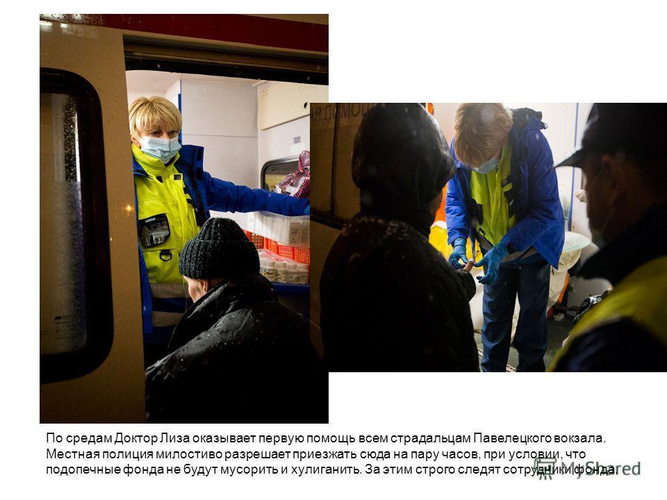 По средам Доктор Лиза оказывает первую помощь всем страдальцам Павелецкого вокзала. Местная полиция милостиво разрешает приезжать сюда на пару часов, при условии, что подопечные фонда не будут мусорить и хулиганить. За этим строго следят сотрудники ф