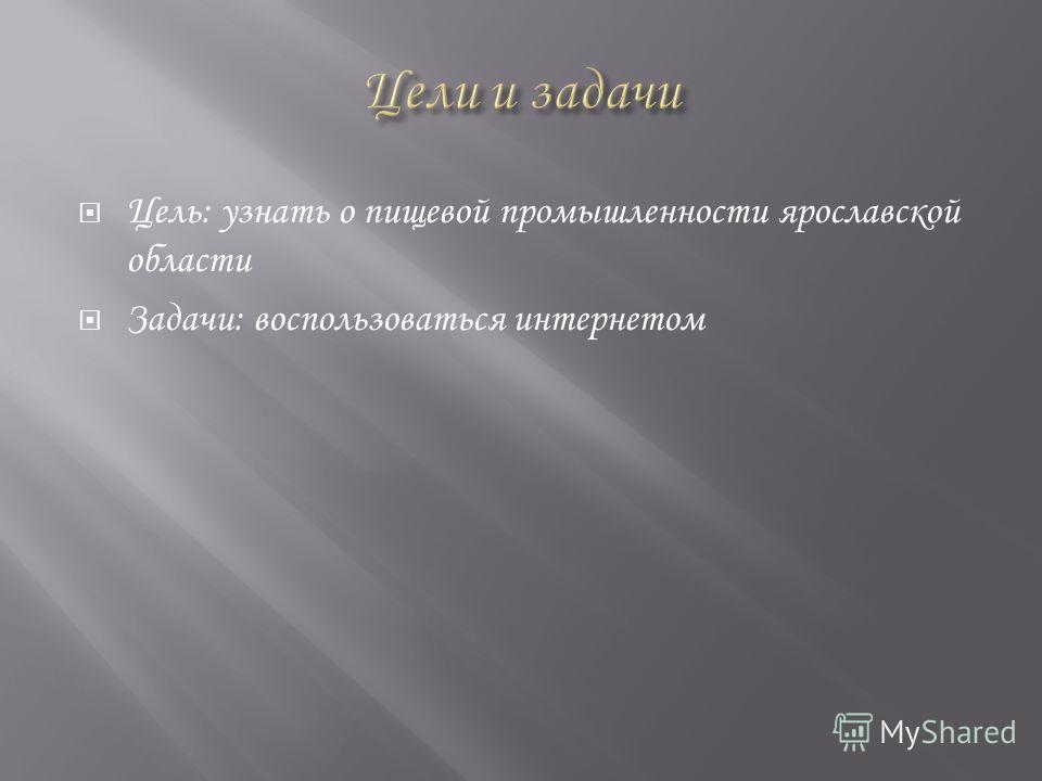 Цель: узнать о пищевой промышленности ярославской области Задачи: воспользоваться интернетом