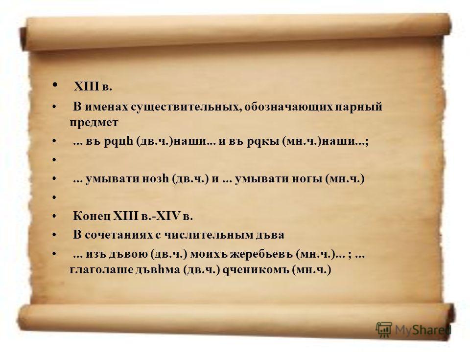 XIII в. В именах существительных, обозначающих парный предмет... въ рqцh (дв.ч.)наши... и въ рqкы (мн.ч.)наши...;... умывати нозh (дв.ч.) и... умывати ногы (мн.ч.) Конец XIII в.-XIV в. В сочетаниях с числительным дъва... изъ дъвою (дв.ч.) моихъ жереб