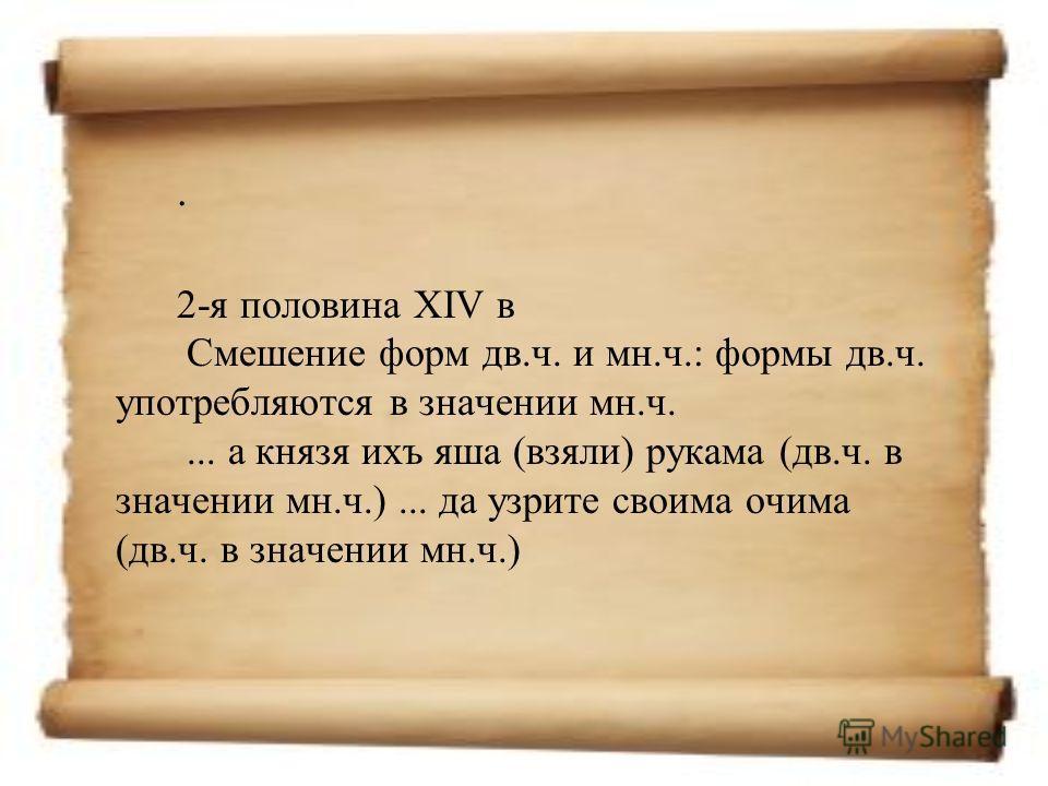 . 2-я половина XIV в Смешение форм дв.ч. и мн.ч.: формы дв.ч. употребляются в значении мн.ч.... а князя ихъ яша (взяли) рукама (дв.ч. в значении мн.ч.)... да узрите своима очима (дв.ч. в значении мн.ч.)