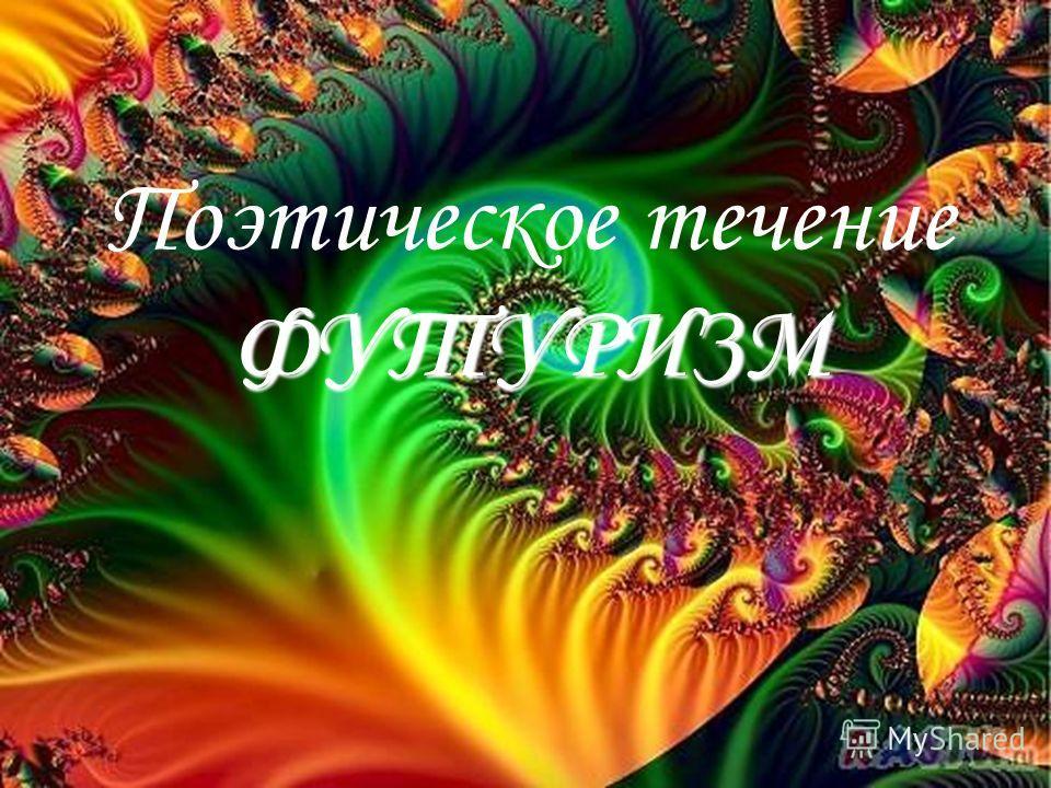 ФУТУРИЗМ Поэтическое течение ФУТУРИЗМ