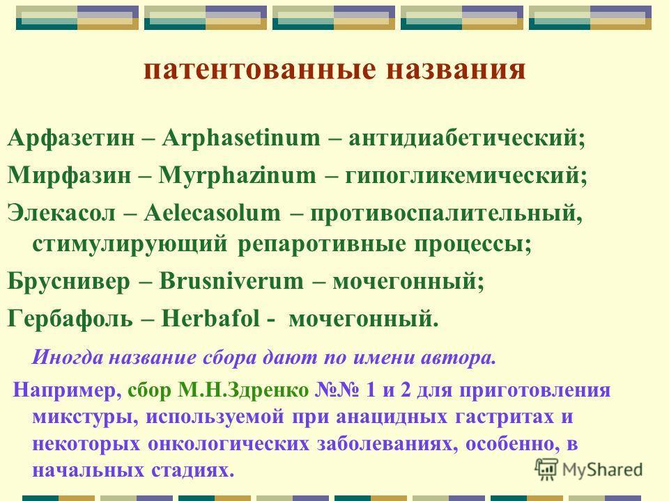 патентованные названия Арфазетин – Arphasetinum – антидиабетический; Мирфазин – Myrphazinum – гипогликемический; Элекасол – Aelecasolum – противоспалительный, стимулирующий репаротивные процессы; Бруснивер – Brusniverum – мочегонный; Гербафоль – Herb