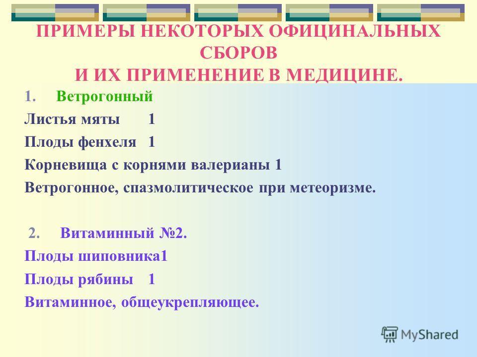 ПРИМЕРЫ НЕКОТОРЫХ ОФИЦИНАЛЬНЫХ СБОРОВ И ИХ ПРИМЕНЕНИЕ В МЕДИЦИНЕ. 1. Ветрогонный Листья мяты1 Плоды фенхеля 1 Корневища с корнями валерианы 1 Ветрогонное, спазмолитическое при метеоризме. 2. Витаминный 2. Плоды шиповника1 Плоды рябины 1 Витаминное, о