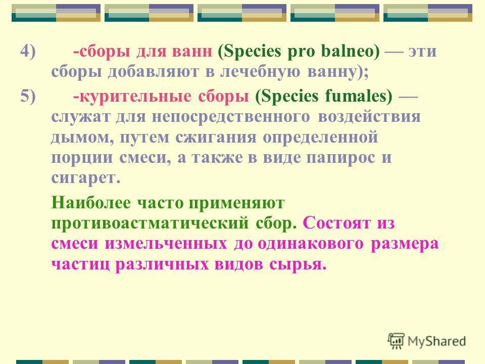 4) -сборы для ванн (Species pro balneo) эти сборы добавляют в лечебную ванну); 5) -курительные сборы (Species fumales) служат для непосредственного воздействия дымом, путем сжигания определенной порции смеси, а также в виде папирос и сигарет. Наиболе