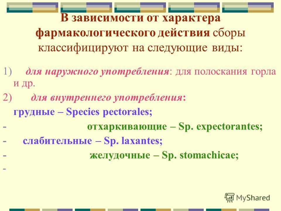 В зависимости от характера фармакологического действия сборы классифицируют на следующие виды: 1) для наружного употребления: для полоскания горла и др. 2) для внутреннего употребления: грудные – Species pectoralеs; - отхаркивающие – Sp. expectorante