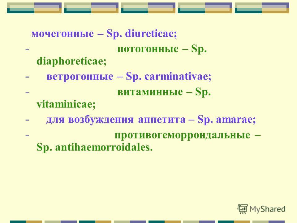 мочегонные – Sp. diureticae; - потогонные – Sp. diaphoreticae; - ветрогонные – Sp. carminativae; - витаминные – Sp. vitaminicae; - для возбуждения аппетита – Sp. аmarae; - противогеморроидальные – Sp. аntihaemorroidales.