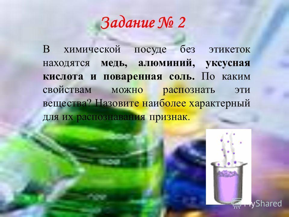 В химической посуде без этикеток находятся медь, алюминий, уксусная кислота и поваренная соль. По каким свойствам можно распознать эти вещества? Назовите наиболее характерный для их распознавания признак. Задание 2
