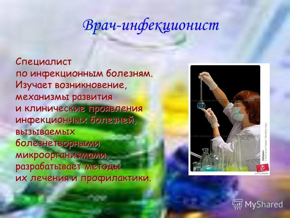 Врач-инфекционист Специалист по инфекционным болезням. Изучает возникновение, механизмы развития и клинические проявления инфекционных болезней, вызываемых болезнетворными микроорганизмами, разрабатывает методы их лечения и профилактики.