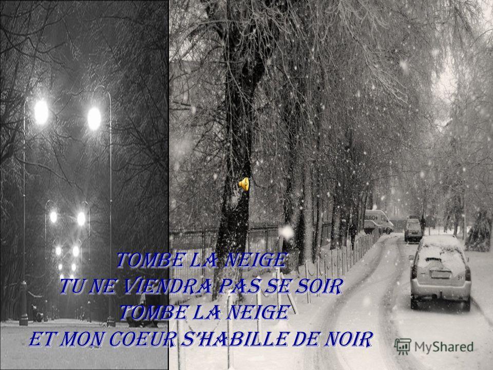 Tombe la neige Tu ne viendra pas se soir Tombe la neige Et mon coeur shabille de noir