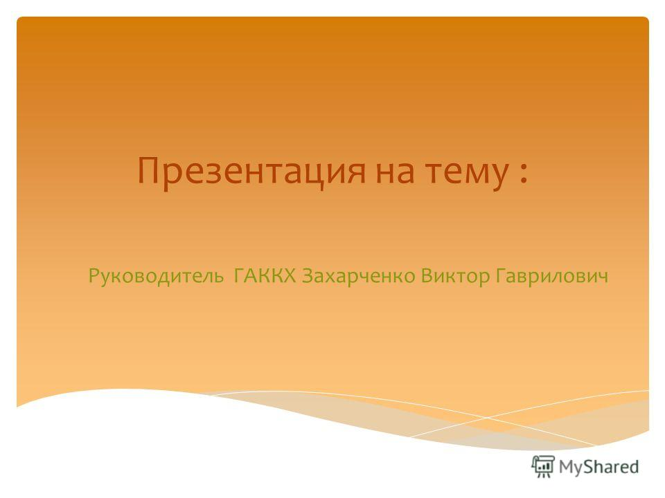 Руководитель ГАККХ Захарченко Виктор Гаврилович Презентация на тему :
