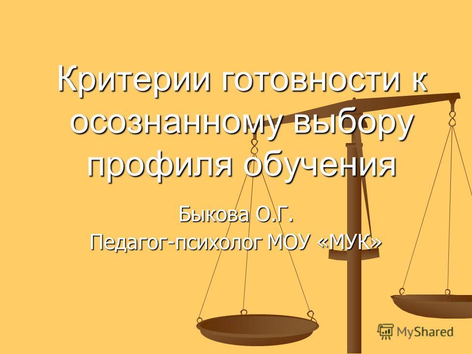 Критерии готовности к осознанному выбору профиля обучения Быкова О.Г. Педагог-психолог МОУ «МУК»