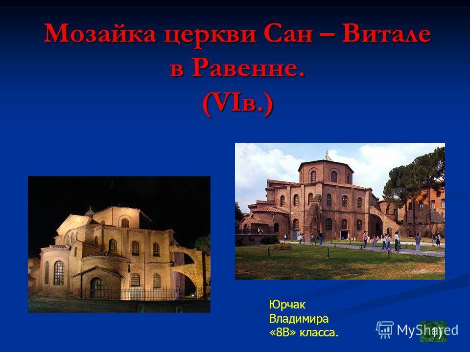 Мозайка церкви Сан – Витале в Равенне. (VIв.) 1) Юрчак Владимира «8В» класса.