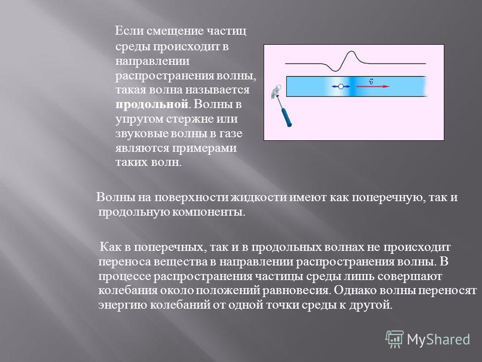 Механические волны бывают разных видов. Если при распространении волны частицы среды испытывают смещение в направлении, перпендикулярном направлению распространения, такая волна называется поперечной. Примером волны такого рода могут служить волны, б