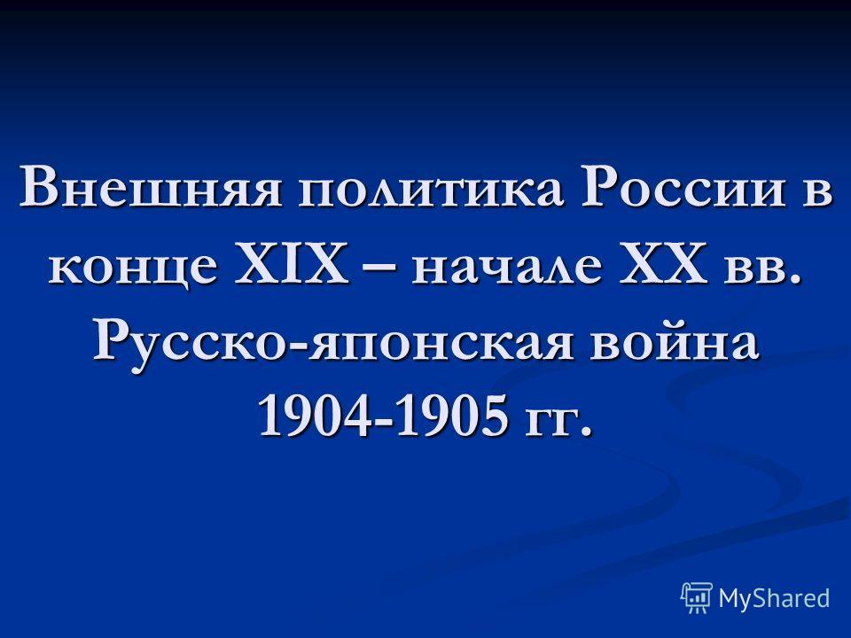 Внешняя политика России в конце XIX – начале ХХ вв. Русско-японская война 1904-1905 гг.