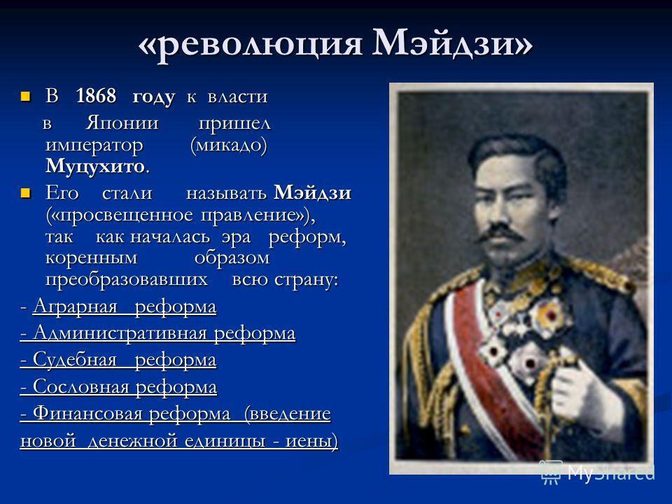 «революция Мэйдзи» В 1868 году к власти В 1868 году к власти в Японии пришел император (микадо) Муцухито. в Японии пришел император (микадо) Муцухито. Его стали называть Мэйдзи («просвещенное правление»), так как началась эра реформ, коренным образом