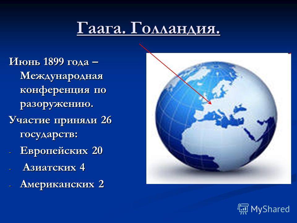 Гаага. Голландия. Июнь 1899 года – Международная конференция по разоружению. Участие приняли 26 государств: - Европейских 20 - Азиатских 4 - Американских 2