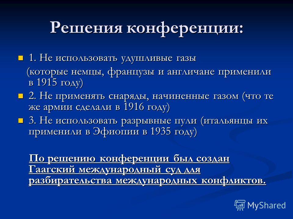 Решения конференции: 1. Не использовать удушливые газы 1. Не использовать удушливые газы (которые немцы, французы и англичане применили в 1915 году) (которые немцы, французы и англичане применили в 1915 году) 2. Не применять снаряды, начиненные газом
