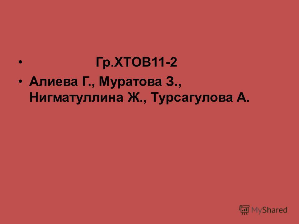 Гр.ХТОВ11-2 Алиева Г., Муратова З., Нигматуллина Ж., Турсагулова А.