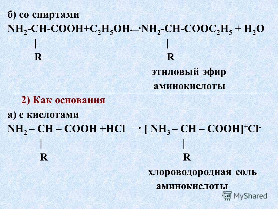 б) со спиртами NH 2 -CH-COOH+С 2 Н 5 ОН NH 2 -CH-COOС 2 Н 5 + H 2 O | | R R этиловый эфир аминокислоты 2) Как основания а) с кислотами NH 2 – CH – COOH +HCl [ NH 3 – CH – COOH] + Сl - | | R R хлороводородная соль аминокислоты