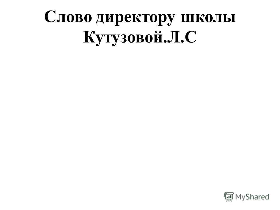 Слово директору школы Кутузовой.Л.С
