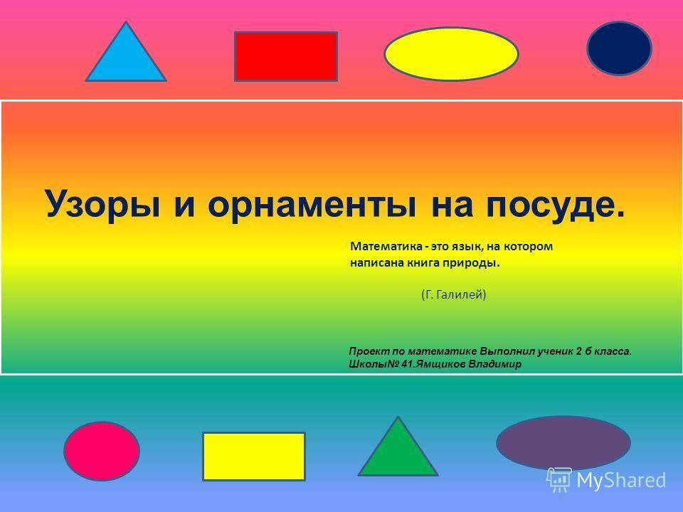 Узоры и орнаменты на посуде. Математика - это язык, на котором написана книга природы. (Г. Галилей) Проект по математике Выполнил ученик 2 б класса. Школы 41.Ямщиков Владимир