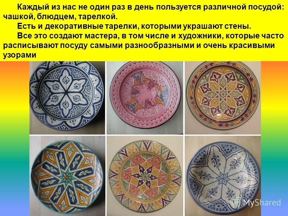 Каждый из нас не один раз в день пользуется различной посудой: чашкой, блюдцем, тарелкой. Есть и декоративные тарелки, которыми украшают стены. Все это создают мастера, в том числе и художники, которые часто расписывают посуду самыми разнообразными и
