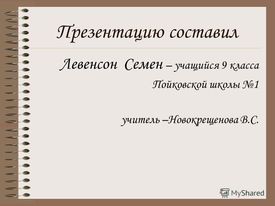 Презентацию составил Левенсон Семен – учащийся 9 класса Пойковской школы 1 учитель –Новокрещенова В.С.