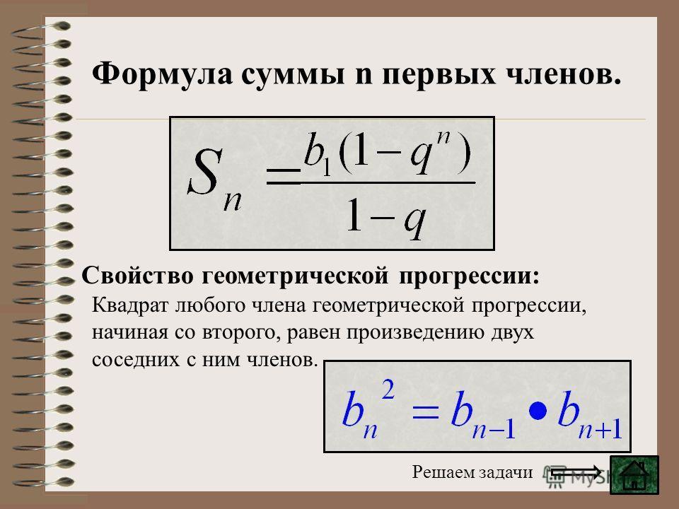 Квадрат любого члена геометрической прогрессии, начиная со второго, равен произведению двух соседних с ним членов. Свойство геометрической прогрессии: Формула суммы n первых членов. Решаем задачи