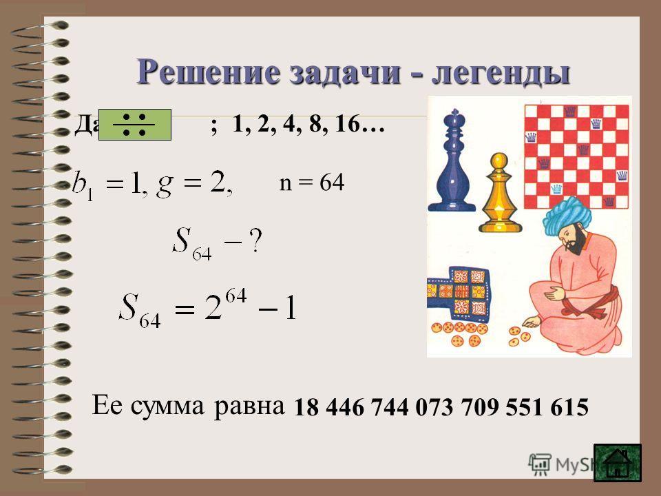 Решение задачи - легенды n = 64 Ее сумма равна 18 446 744 073 709 551 615 Дано ; 1, 2, 4, 8, 16…