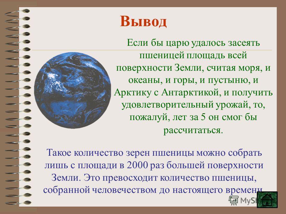 Вывод Если бы царю удалось засеять пшеницей площадь всей поверхности Земли, считая моря, и океаны, и горы, и пустыню, и Арктику с Антарктикой, и получить удовлетворительный урожай, то, пожалуй, лет за 5 он смог бы рассчитаться. Такое количество зерен