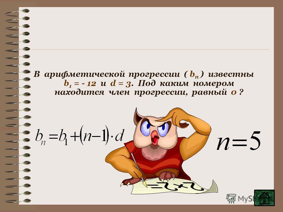 В арифметической прогрессии ( b п ) известны b 1 = - 12 и d = 3. Под каким номером находится член прогрессии, равный 0 ?