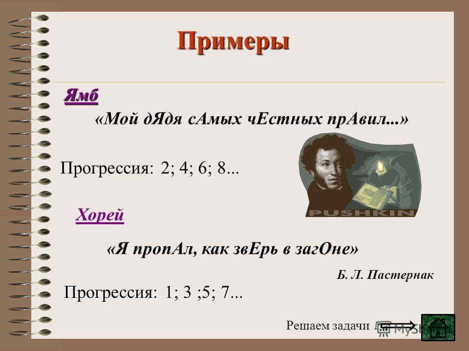 Примеры «Мой дЯдя сАмых чЕстных прАвил...» «Я пропАл, как звЕрь в загОне» Прогрессия: 2; 4; 6; 8... Ямб Хорей Прогрессия: 1; 3 ;5; 7... Б. Л. Пастернак Решаем задачи