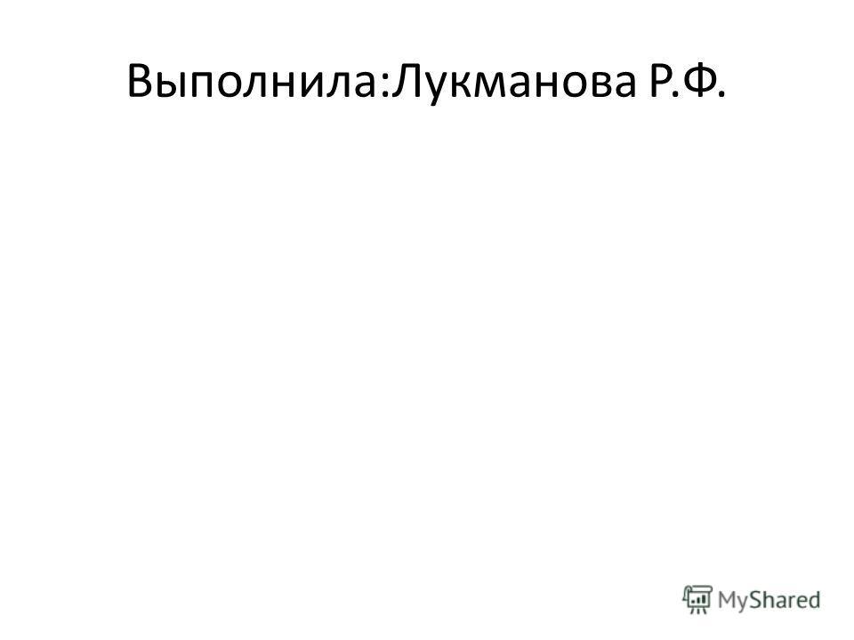 Выполнила:Лукманова Р.Ф.