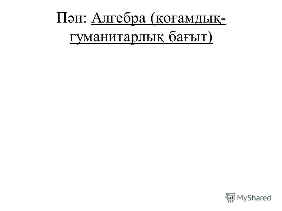 Пән: Алгебра (қоғамдық- гуманитарлық бағыт)